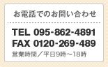 お電話でのお問い合わせ TEL 095-862-4891 FAX 0120-269-489 営業時間/平日9時?18時